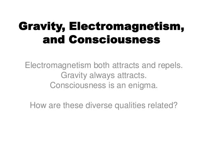 Gravity, Electromagnetism,and ConsciousnessElectromagnetism both attracts and repels.Gravity always attracts.Consciousness...