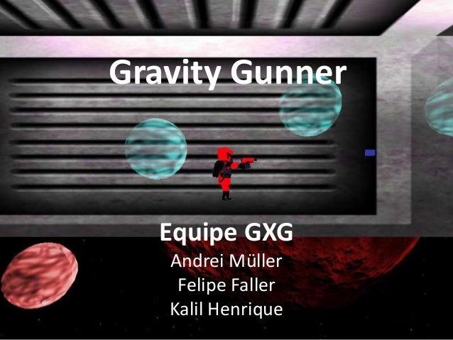 Gravity Gunner  Equipe GXG   Andrei Müller    Felipe Faller   Kalil Henrique