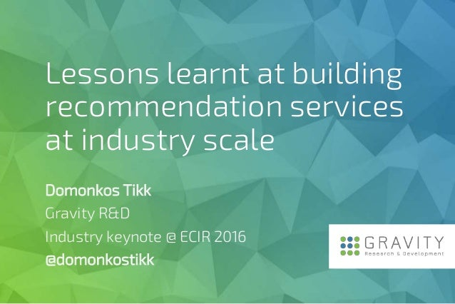 Lessons learnt at building recommendation services at industry scale Domonkos Tikk Gravity R&D Industry keynote @ ECIR 201...