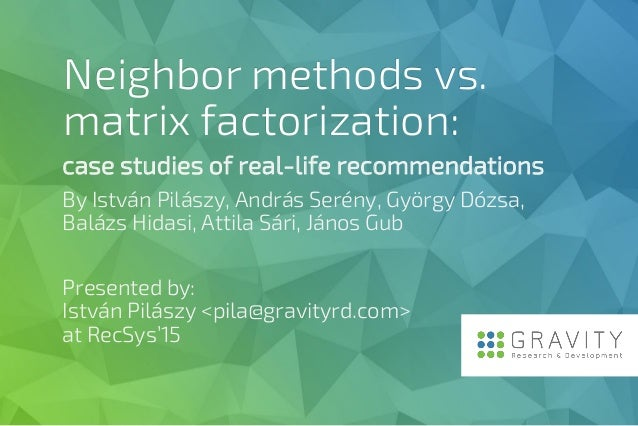 Neighbor methods vs. matrix factorization: case studies of real-life recommendations By István Pilászy, András Serény, Gyö...