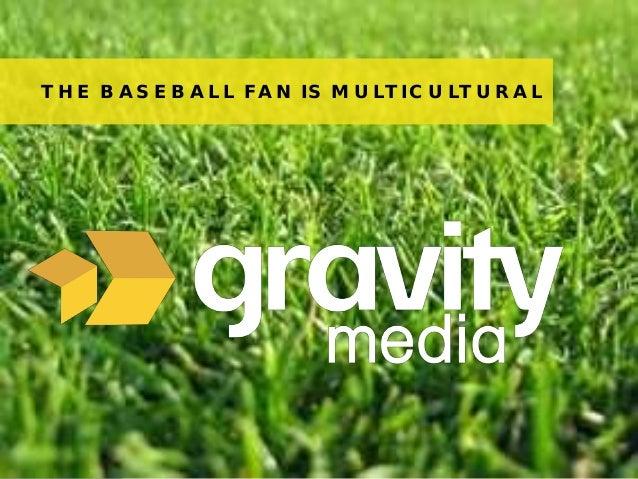 1© 2013 Gravity MediaTHE BASEBALL FAN IS MULTICULTURAL