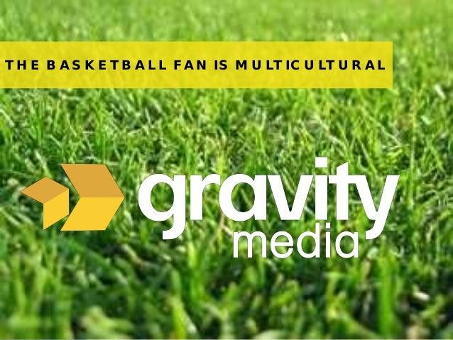 1© 2013 Gravity MediaTHE BASKETBALL FAN IS MULTICULTURAL