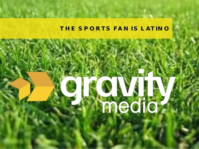1© 2013 Gravity MediaTHE SPORTS FAN IS LATINO