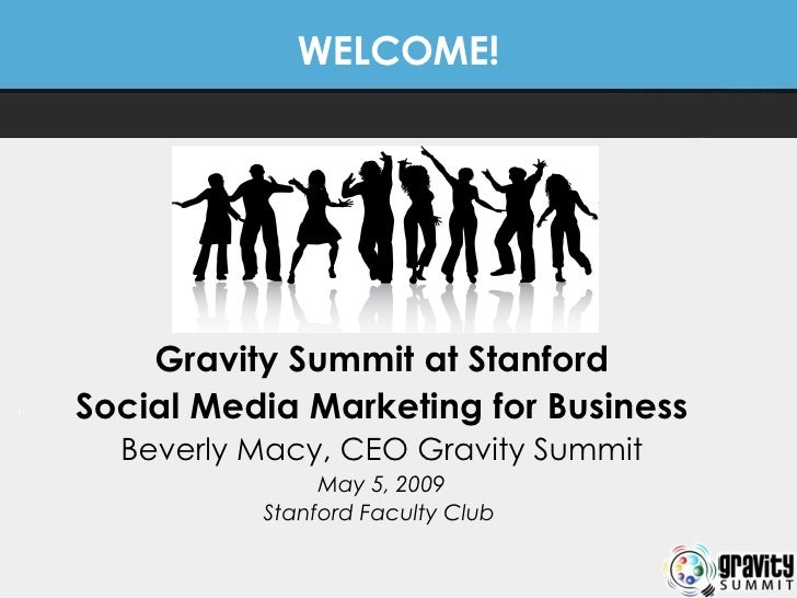 WELCOME! Gravity Summit at Stanford Social Media Marketing for Business Beverly Macy, CEO Gravity Summit May 5, 2009 Stanf...