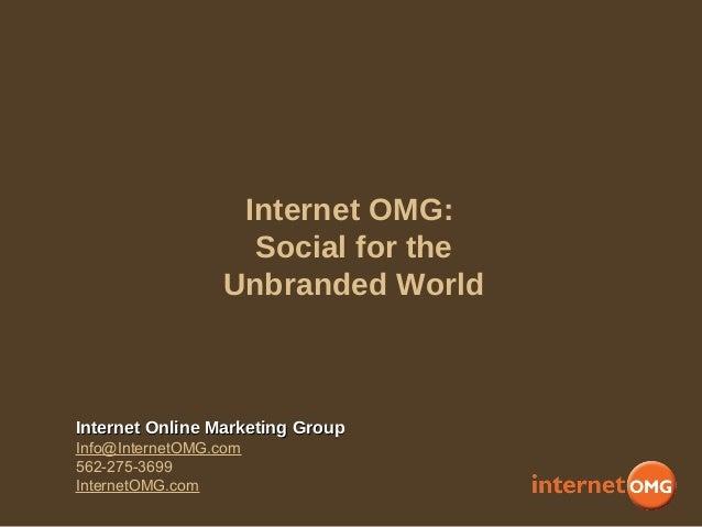 Internet OMG: Social for the Unbranded World Internet Online Marketing GroupInternet Online Marketing Group Info@InternetO...