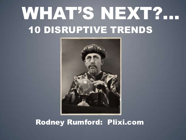 What's Next?...<br />10 DISRUPTIVE TRENDS<br />   Rodney Rumford:  Plixi.com<br />