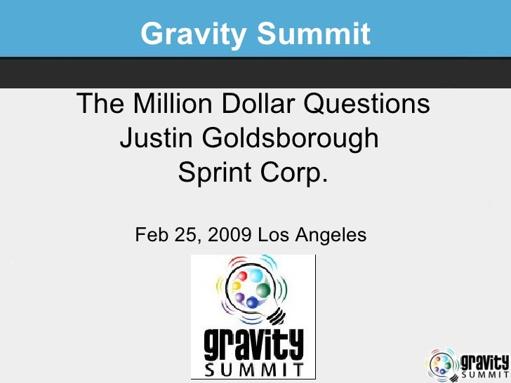 Gravity Summit The Million Dollar Questions Justin Goldsborough  Sprint Corp. Feb 25, 2009 Los Angeles
