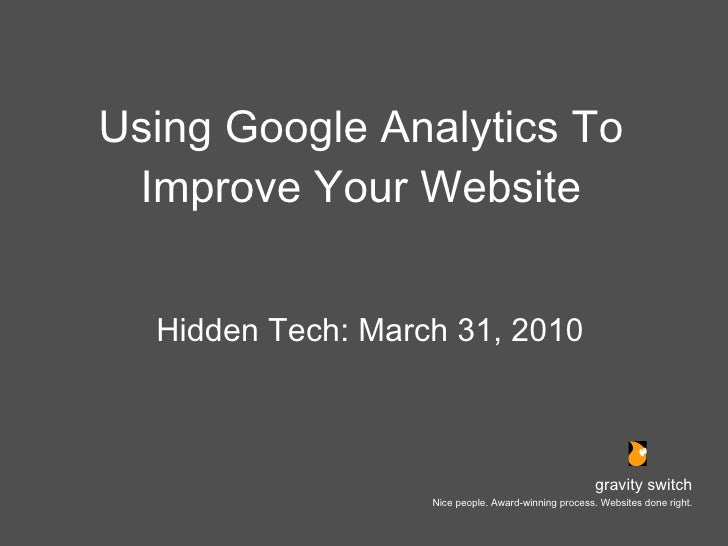 Using Google Analytics To Improve Your Website <ul><li>Hidden Tech: March 31, 2010 </li></ul>gravity switch Nice people. A...