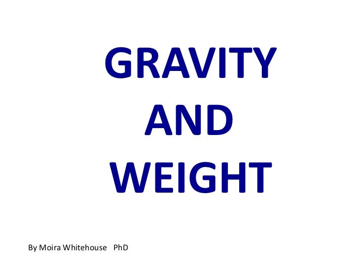 GRAVITY <br />AND  <br />WEIGHT<br />By Moira Whitehouse   PhD<br />