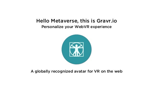 Hello Metaverse, this is Gravr.io Personalize your WebVR experience A globally recognized avatar for VR on the web