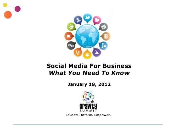 Social Media For Business What You Need To Know January 18, 2012 Educate. Inform. Empower.