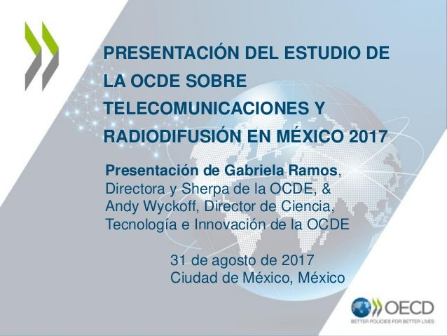 PRESENTACIÓN DEL ESTUDIO DE LA OCDE SOBRE TELECOMUNICACIONES Y RADIODIFUSIÓN EN MÉXICO 2017 Presentación de Gabriela Ramos...