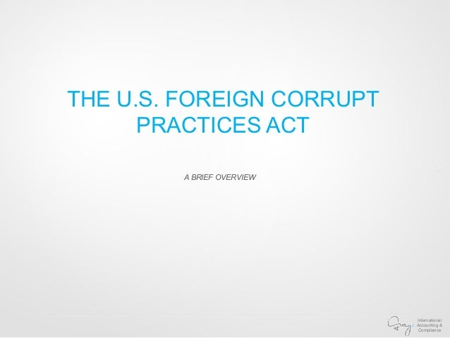 foreign corrupt practices act E nacted in 1977, the us foreign corrupt practices act (fcpa) emerged from the crucible of a major political scandal that precipitated deep introspection into american morality and ethical.
