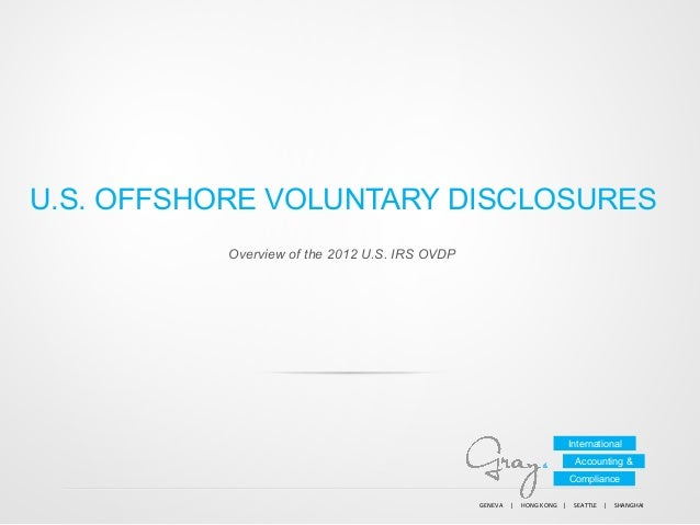 U.S. OFFSHORE VOLUNTARY DISCLOSURES Overview of the 2012 U.S. IRS OVDP  International Accounting & Compliance GENEVA	   	 ...