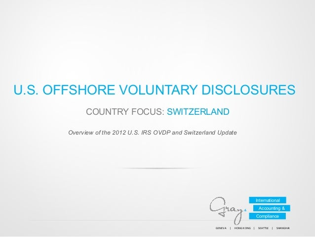 U.S. OFFSHORE VOLUNTARY DISCLOSURES COUNTRY FOCUS: SWITZERLAND Overview of the 2012 U.S. IRS OVDP and Switzerland Update  ...
