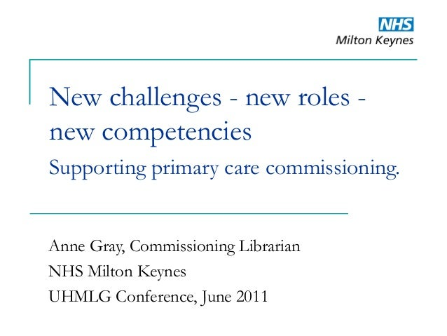 New challenges - new roles - new competencies Supporting primary care commissioning. Anne Gray, Commissioning Librarian NH...