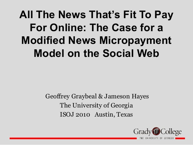 All The News That's Fit To Pay For Online: The Case for a Modified News Micropayment Model on the Social Web Geoffrey Gray...