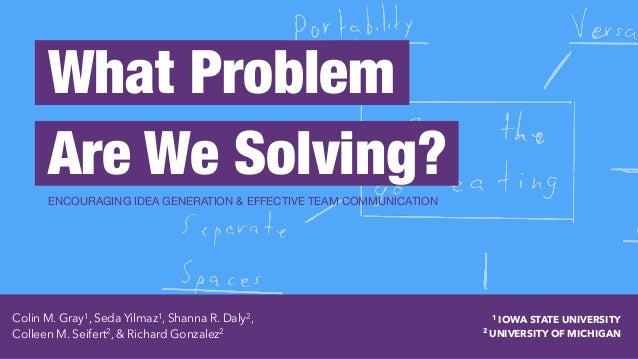 What Problem  Are We Solving? ENCOURAGING IDEA GENERATION & EFFECTIVE TEAM COMMUNICATION Colin M. Gray1 , Seda Yilmaz1 , ...