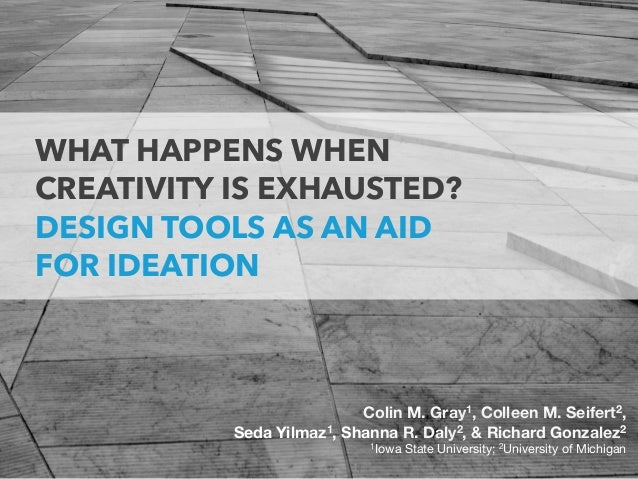 WHAT HAPPENS WHEN  CREATIVITY IS EXHAUSTED? DESIGN TOOLS AS AN AID  FOR IDEATION Colin M. Gray1, Colleen M. Seifert2,  ...