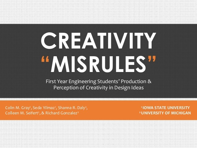 "CREATIVITY ""MISRULES"" First Year Engineering Students' Production & Perception of Creativity in Design Ideas Colin M. Gray..."