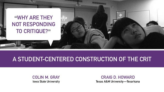 "A STUDENT-CENTERED CONSTRUCTION OF THE CRIT COLIN M. GRAY Iowa State University ""WHY ARE THEY NOT RESPONDING TO CRITIQUE?""..."