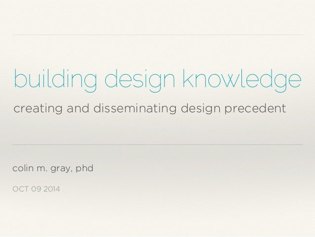building design knowledge  creating and disseminating design precedent  colin m. gray, phd  OCT 09 2014
