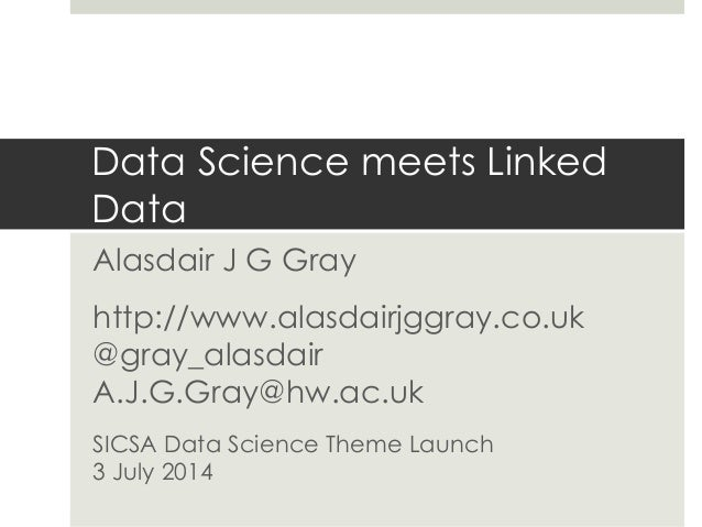 Data Science meets Linked Data Alasdair J G Gray http://www.alasdairjggray.co.uk @gray_alasdair A.J.G.Gray@hw.ac.uk SICSA ...