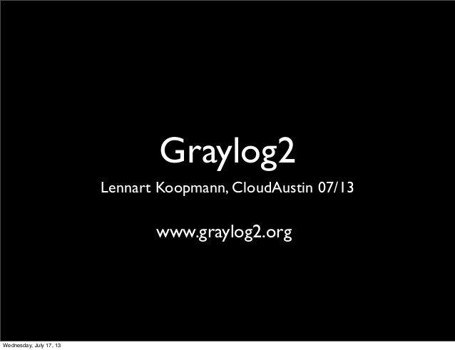 Graylog2 Lennart Koopmann, CloudAustin 07/13 www.graylog2.org Wednesday, July 17, 13