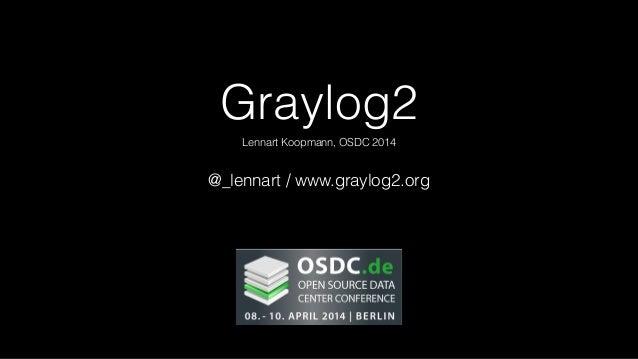 Graylog2 Lennart Koopmann, OSDC 2014 @_lennart / www.graylog2.org