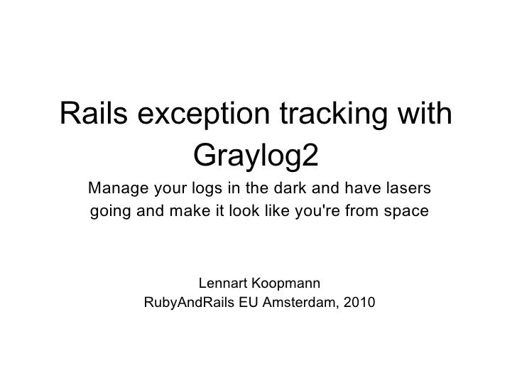 Rails exception tracking with Graylog2 Manage your logs in the dark and have lasers going and make it look like you're fro...