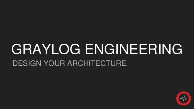 Graylog Engineering - Design Your Architecture