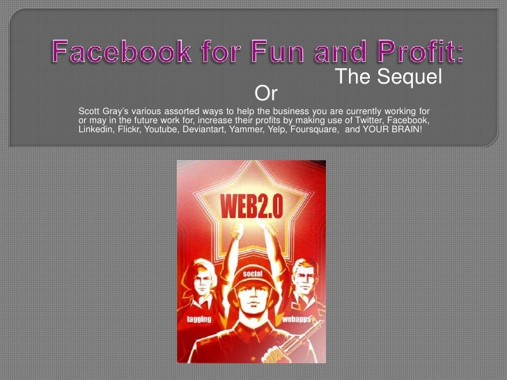 Facebook for Fun and Profit:<br />The Sequel<br />Or<br />Scott Gray's various assorted ways to help the business you are ...
