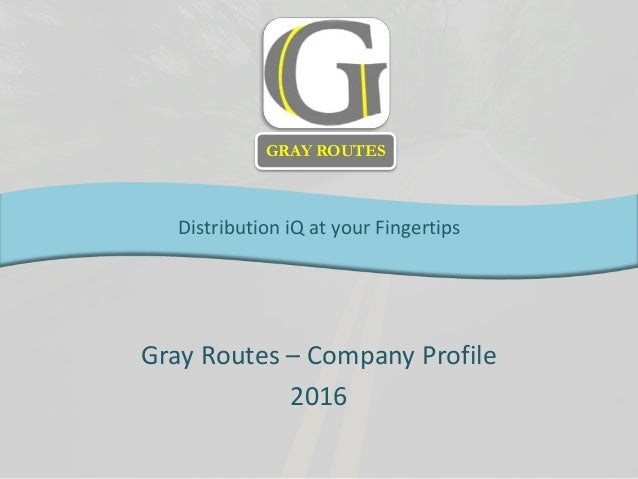 Gray Routes – Company Profile 2016 Distribution iQ at your Fingertips GRAY ROUTES