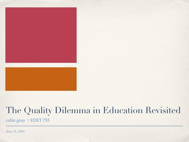 The Quality Dilemma in Education Revisited colin gray | EDET 755  June 25, 2009