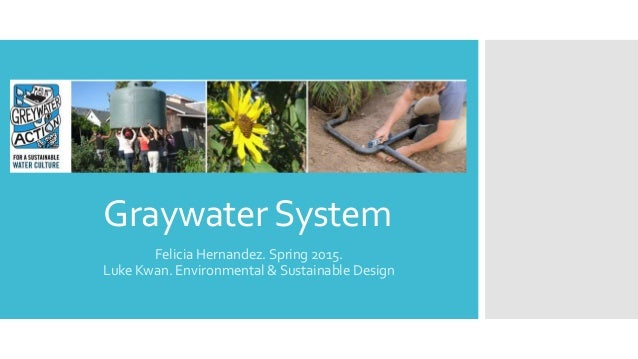 GraywaterSystem Felicia Hernandez. Spring 2015. Luke Kwan. Environmental & Sustainable Design