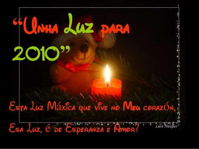 """""""Unha Luz para2010""""Esta Luz Máxica que vive no Meu corazón,Esa Luz, é de Esperanza e Amor?"""