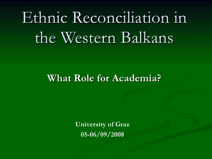 Ethnic Reconciliation in the Western Balkans What Role for Academia? University of Graz 05-06/09/2008