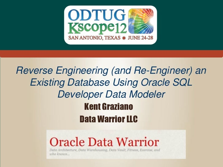 Data Warrior LLC  Reverse Engineering (and Re-Engineer) an    Existing Database Using Oracle SQL           Developer Data ...
