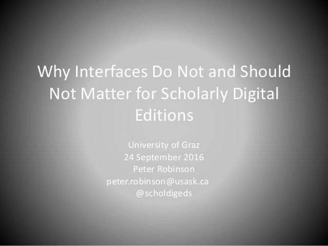 Why Interfaces Do Not and Should Not Matter for Scholarly Digital Editions University of Graz 24 September 2016 Peter Robi...