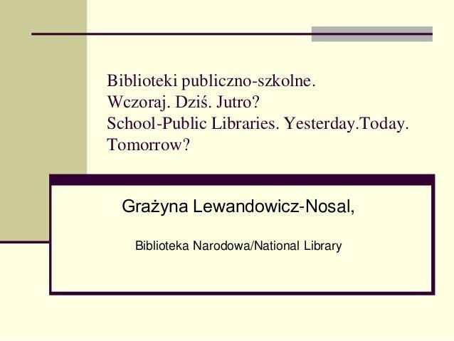Biblioteki publiczno-szkolne. Wczoraj. Dziś. Jutro? School-Public Libraries. Yesterday.Today. Tomorrow? Grażyna Lewandowic...