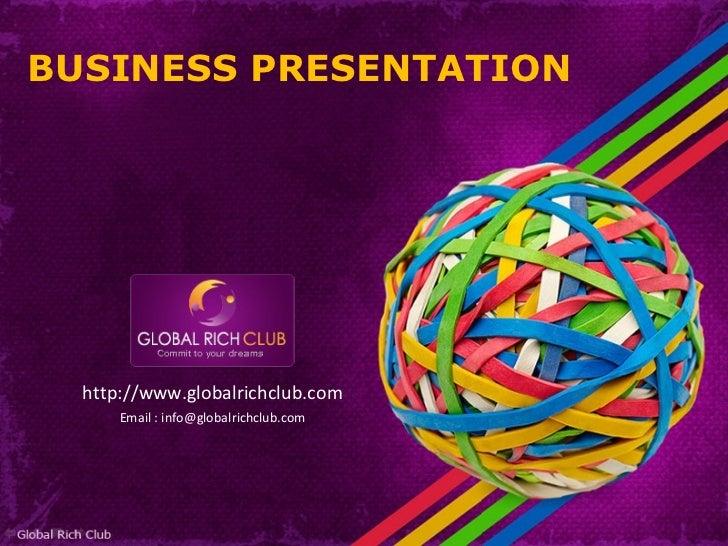 <ul><li>http://www.globalrichclub.com </li></ul><ul><li>Email : info@globalrichclub.com </li></ul>BUSINESS PRESENTATION
