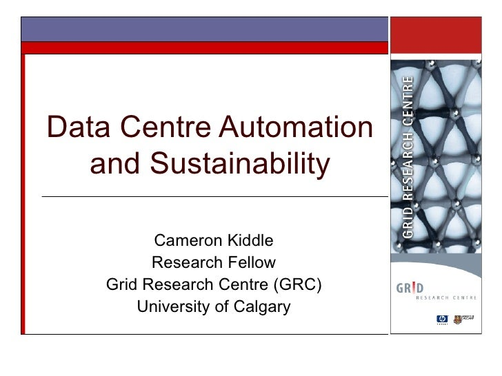 Data Centre Automation and Sustainability Cameron Kiddle Research Fellow Grid Research Centre (GRC) University of Calgary