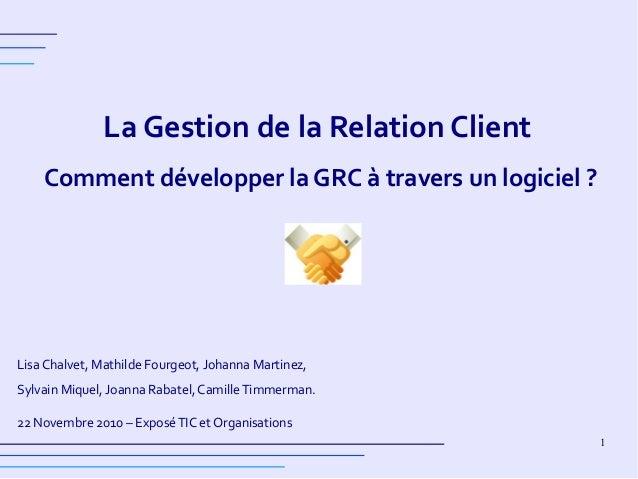 1 La Gestion de la Relation Client Comment développer la GRC à travers un logiciel ? Lisa Chalvet, Mathilde Fourgeot, Joha...