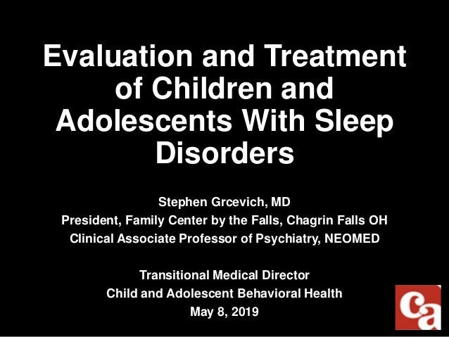 Evaluation and Treatment of Children and Adolescents With Sleep Disorders Stephen Grcevich, MD President, Family Center by...