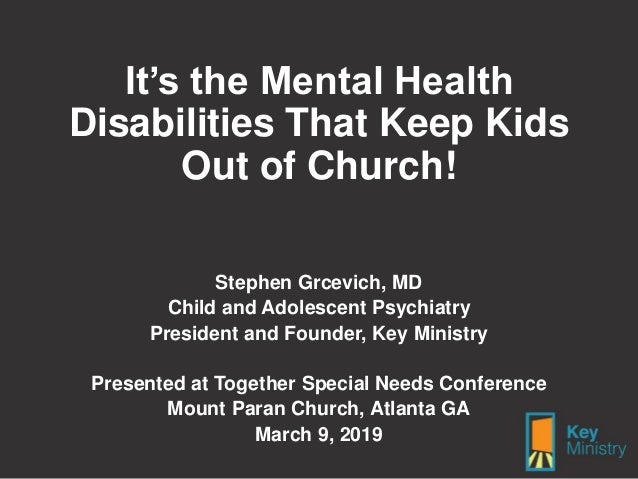 It's the Mental Health Disabilities That Keep Kids Out of Church! Stephen Grcevich, MD Child and Adolescent Psychiatry Pre...