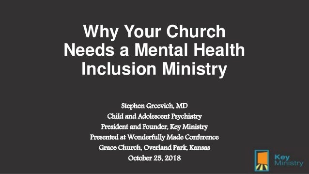 Why Your Church Needs a Mental Health Inclusion Ministry Stephen Grcevich, MD Child and Adolescent Psychiatry President an...