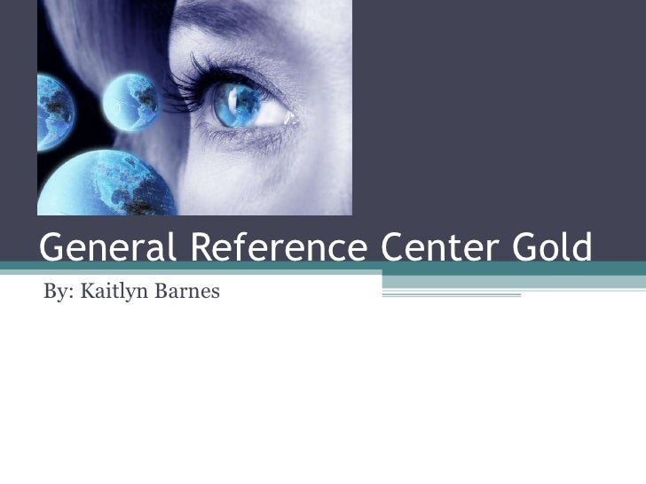 General Reference Center Gold By: Kaitlyn Barnes