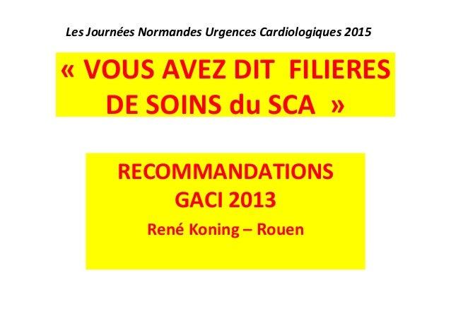 Les  Journées  Normandes  Urgences  Cardiologiques  2015  «  VOUS  AVEZ  DIT  FILIERES  DE  SOINS  du  SCA  »  RECOMMANDAT...