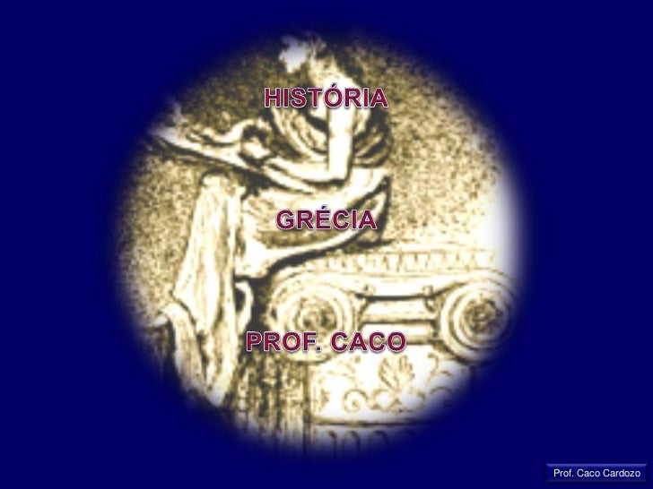 HISTÓRIA<br />GRÉCIA<br />PROF. CACO<br />Prof. Caco Cardozo<br />