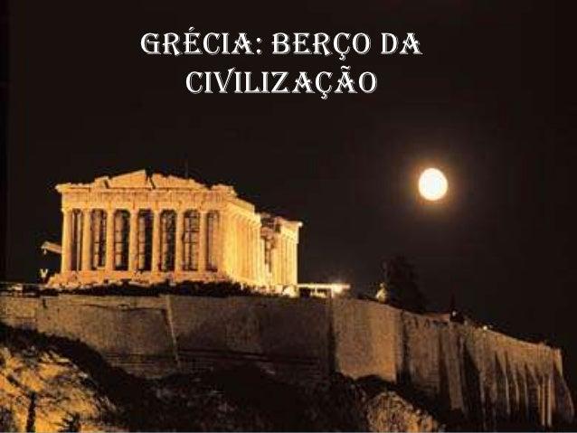 GRÉCIA: BERÇO DAGRÉCIA: BERÇO DA CIVILIZAÇÃO            CIVILIZAÇÃO